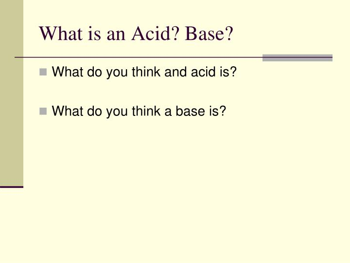What is an Acid? Base?