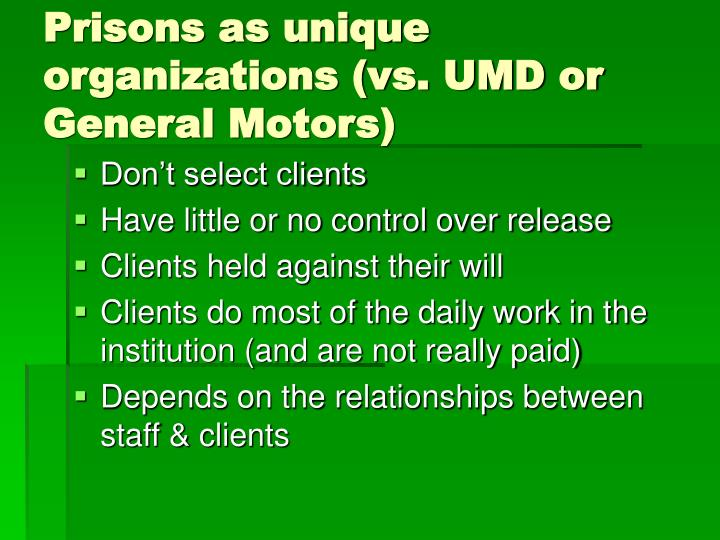 Prisons as unique organizations (vs. UMD or General Motors)