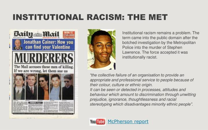 Institutional racism remains a problem. The term came into the public domain after the botched investigation by the Metropolitan Police into the murder of Stephen Lawrence. The force accepted it was institutionally racist.