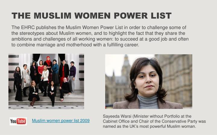 The EHRC publishes the Muslim Women Power List in order to challenge some of the stereotypes about Muslim women, and to highlight the fact that they share the ambitions and challenges of all working women: to succeed at a good job and often to combine marriage and motherhood with a fulfilling career.
