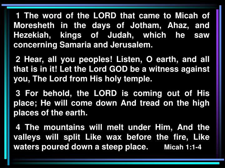1 The word of the LORD that came to Micah of Moresheth in the days of Jotham, Ahaz, and Hezekiah, kings of Judah, which he saw concerning Samaria and Jerusalem.