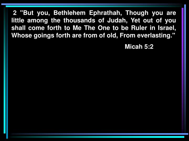"""2 """"But you, Bethlehem Ephrathah, Though you are little among the thousands of Judah, Yet out of you shall come forth to Me The One to be Ruler in Israel, Whose goings forth are from of old, From everlasting."""""""