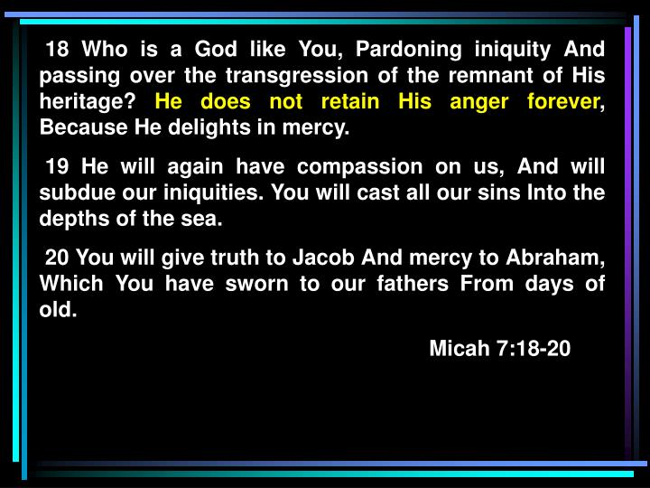 18 Who is a God like You, Pardoning iniquity And passing over the transgression of the remnant of His heritage?