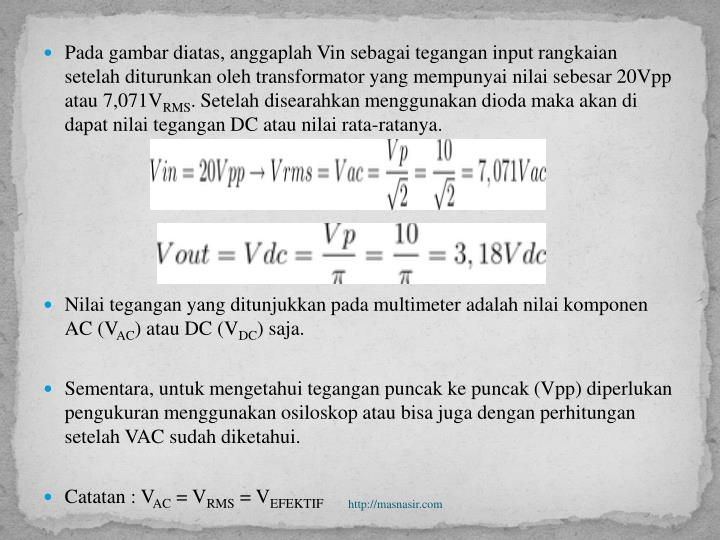 Pada gambar diatas, anggaplah Vin sebagai tegangan input rangkaian setelah diturunkan oleh transformator yang mempunyai nilai sebesar 20Vpp atau 7,071V