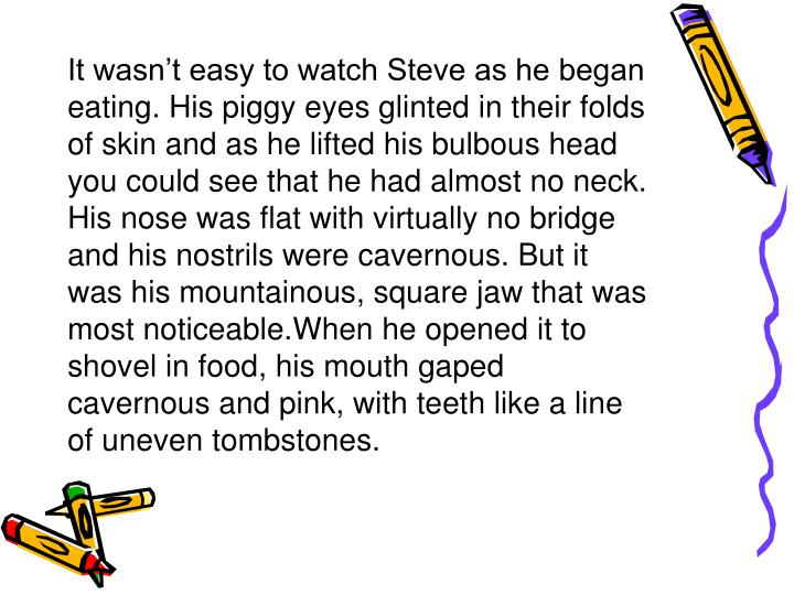 It wasn't easy to watch Steve as he began eating. His piggy eyes glinted in their folds of skin and as he lifted his bulbous head you could see that he had almost no neck. His nose was flat with virtually no bridge and his nostrils were cavernous. But it was his mountainous, square jaw that was most noticeable.When he opened it to shovel in food, his mouth gaped cavernous and pink, with teeth like a line of uneven tombstones.