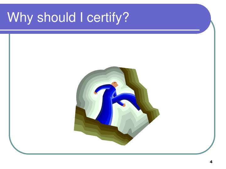 Why should I certify?