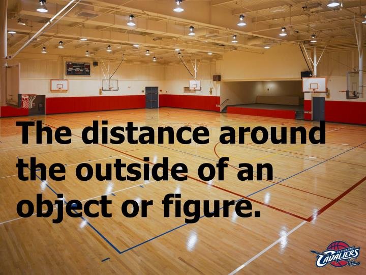 The distance around the outside of an object or figure.
