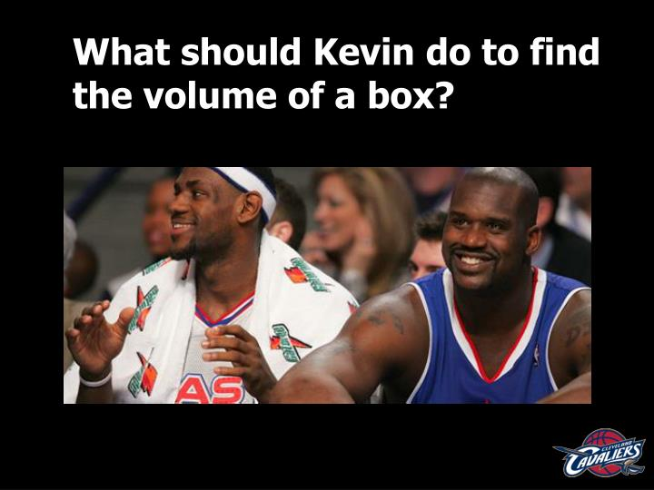 What should Kevin do to find the volume of a box?