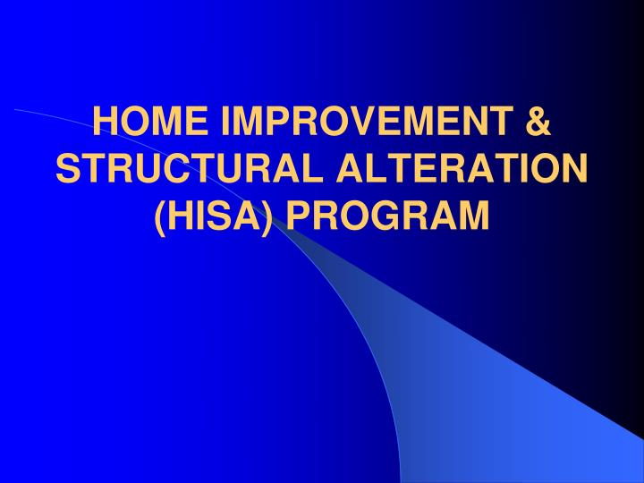 HOME IMPROVEMENT & STRUCTURAL ALTERATION (HISA) PROGRAM