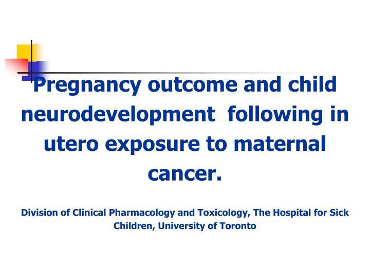 Pregnancy outcome and child neurodevelopment  following in utero exposure to maternal cancer.