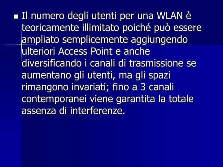 Il numero degli utenti per una WLAN è teoricamente illimitato poiché può essere ampliato semplicemente aggiungendo ulteriori Access Point e anche diversificando i canali di trasmissione se aumentano gli utenti, ma gli spazi rimangono invariati; fino a 3 canali contemporanei viene garantita la totale assenza di interferenze.