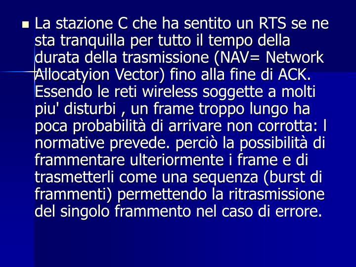 La stazione C che ha sentito un RTS se ne sta tranquilla per tutto il tempo della durata della trasmissione (NAV= Network Allocatyion Vector) fino alla fine di ACK. Essendo le reti wireless soggette a molti piu' disturbi , un frame troppo lungo ha poca probabilità di arrivare non corrotta: l normative prevede. perciò la possibilità di frammentare ulteriormente i frame e di trasmetterli come una sequenza (burst di frammenti) permettendo la ritrasmissione del singolo frammento nel caso di errore.