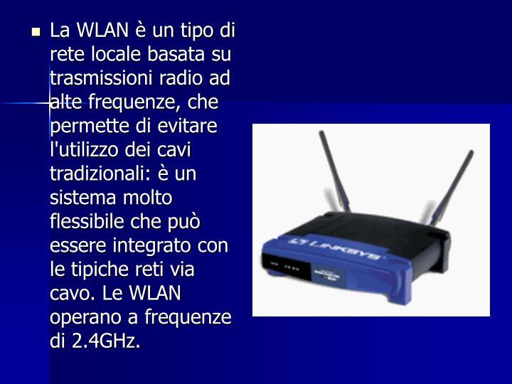 La WLAN è un tipo di rete locale basata su trasmissioni radio ad alte frequenze, che permette di evitare l'utilizzo dei cavi tradizionali: è un sistema molto flessibile che può essere integrato con le tipiche reti via cavo. Le WLAN operano a frequenze di 2.4GHz.