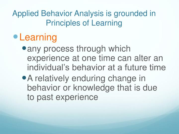 Applied Behavior Analysis is grounded in Principles of Learning