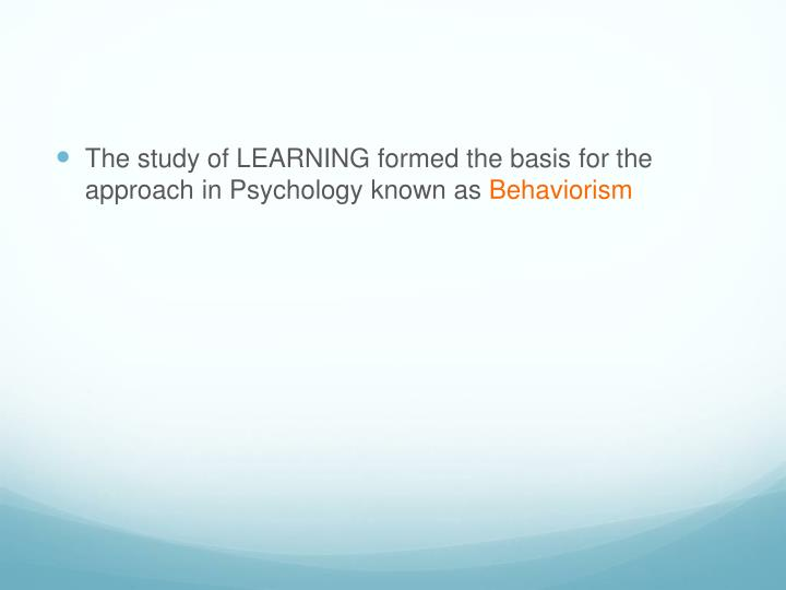 The study of LEARNING formed the basis for the approach in Psychology known as