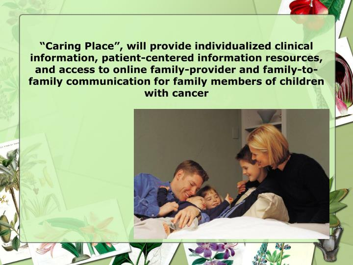 """Caring Place"", will provide individualized clinical information, patient-centered information resources, and access to online family-provider and family-to-family communication for family members of children with cancer"