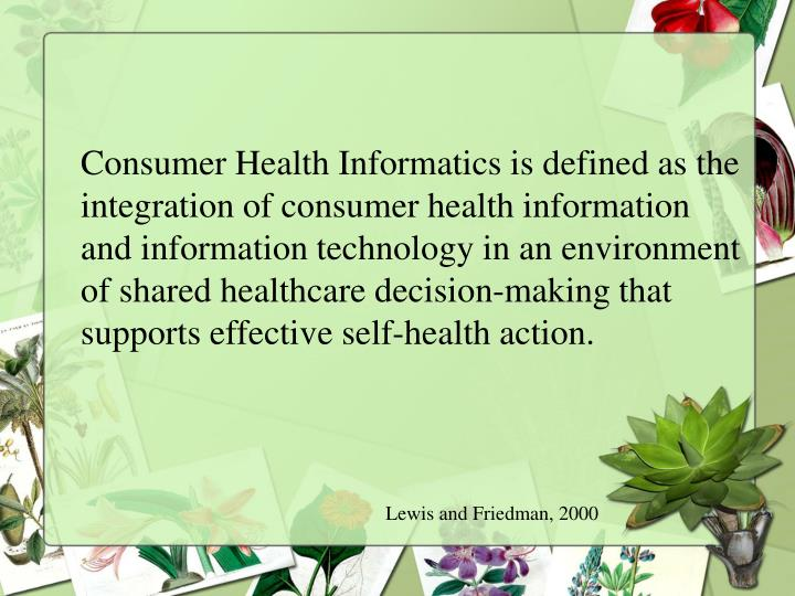 Consumer Health Informatics is defined as the integration of consumer health information and information technology in an environment of shared healthcare decision-making that supports effective self-health action.