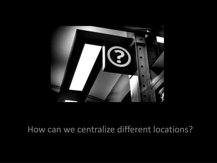 How can we centralize different locations?