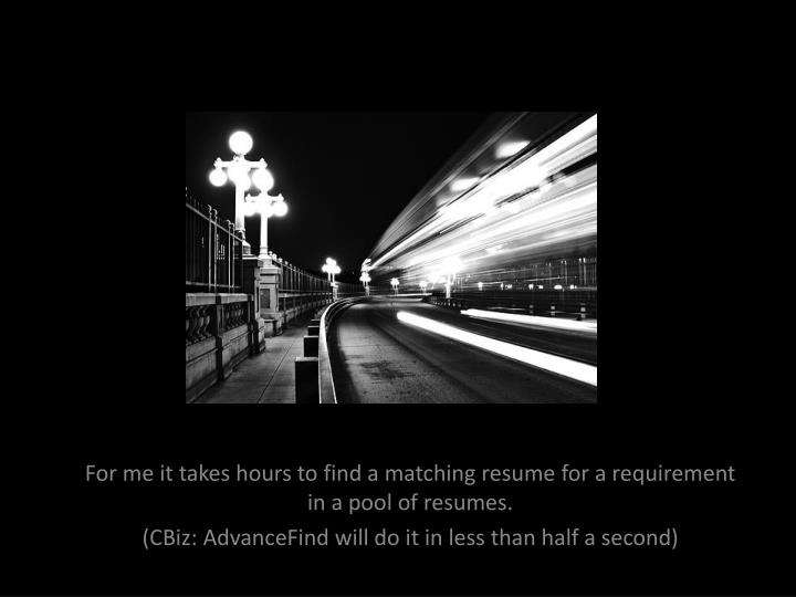 For me it takes hours to find a matching resume for a requirement in a pool of resumes.