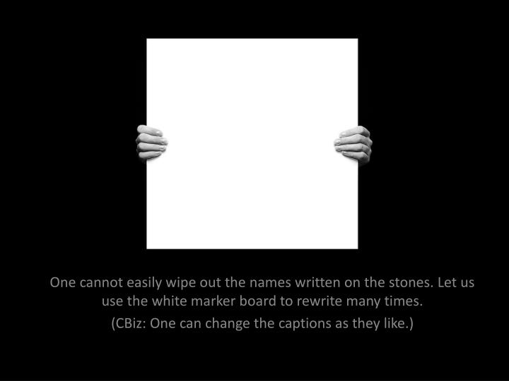 One cannot easily wipe out the names written on the stones. Let us use the white marker board to rewrite many times.