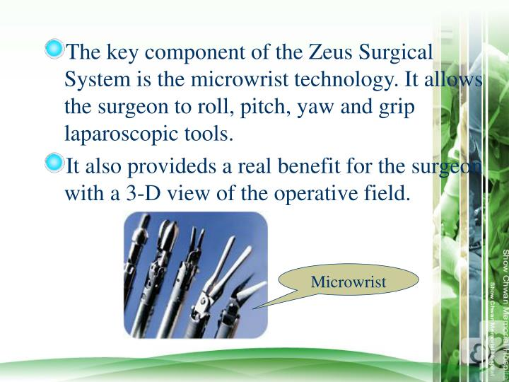 The key component of the Zeus Surgical System is the microwrist technology. It allows the surgeon to roll, pitch, yaw and grip laparoscopic tools.