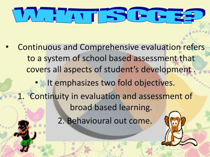 Continuous and Comprehensive evaluation refers to a system of school based assessment that covers all aspects of student's development .