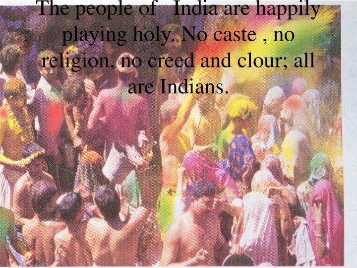 The people of   India are happily playing holy. No caste , no religion, no creed and clour; all are Indians.