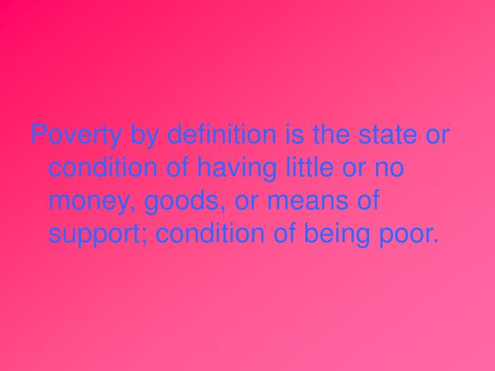 Poverty by definition is the state or condition of having little or no money, goods, or means of sup...