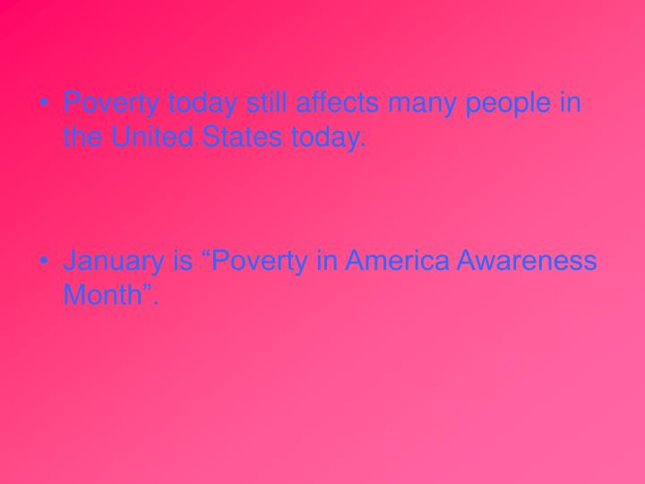 Poverty today still affects many people in the United States today.