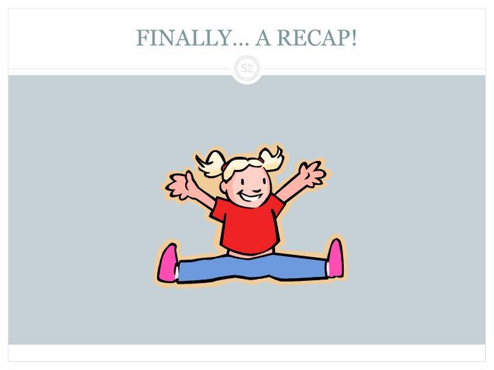 FINALLY… A RECAP!
