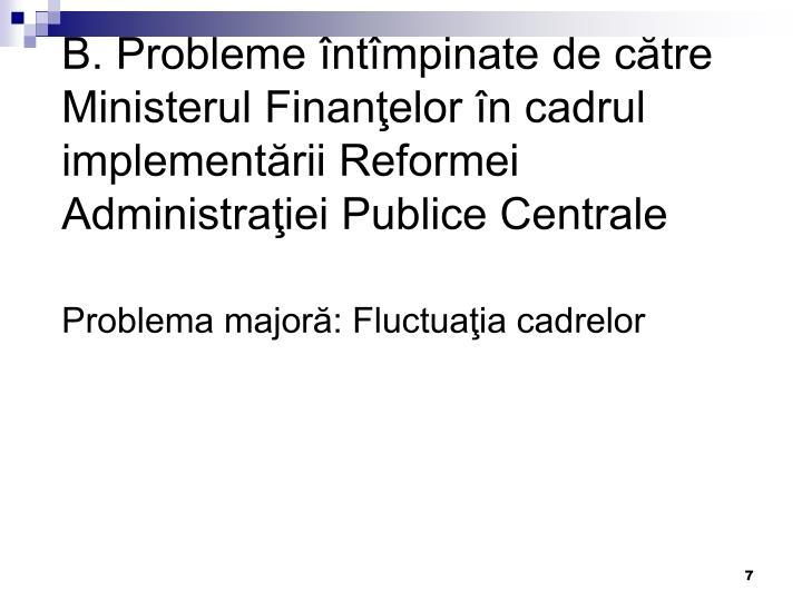 B. Probleme întîmpinate de către Ministerul Finanţelor în cadrul implementării Reformei Administraţiei Publice Centrale