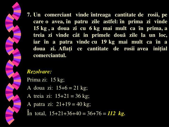7. Un  comerciant  vinde întreaga  cantitate de  rosii, pe  care o  avea, în  patru  zile  astfel: în  prima  zi  vinde  15 kg , a  doua  zi  cu  6 kg  mai  mult  ca  în  prima, a  treia  zi  vinde  cât  in  primele  două  zile  la  un  loc,  iar  în  a  patra  vinde cu  19 kg  mai  mult  ca  în  a  doua  zi. Aflaţi  ce  cantitate  de  rosii avea  iniţial  comerciantul.