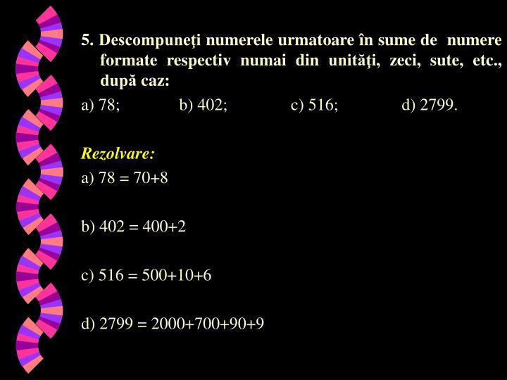5. Descompuneţi numerele urmatoare în sume de  numere formate respectiv numai din unităţi, zeci, sute, etc., după caz:
