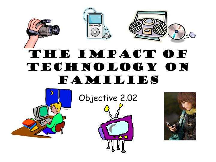 impact of technology on families Gunay badalova effects of technology in our lives and the impact of such games on family relations is apparent to sum up, people can see numerous positive effects of technology on different.