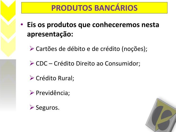 PRODUTOS BANCÁRIOS