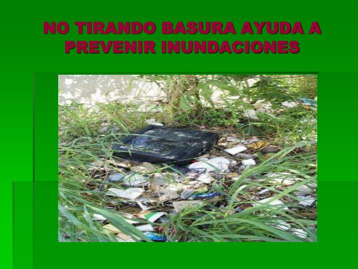 NO TIRANDO BASURA AYUDA A PREVENIR INUNDACIONES