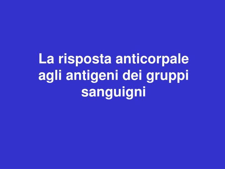 La risposta anticorpale agli antigeni dei gruppi sanguigni