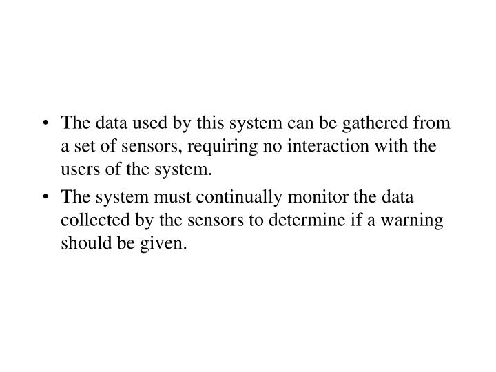 The data used by this system can be gathered from a set of sensors, requiring no interaction with the users of the system.