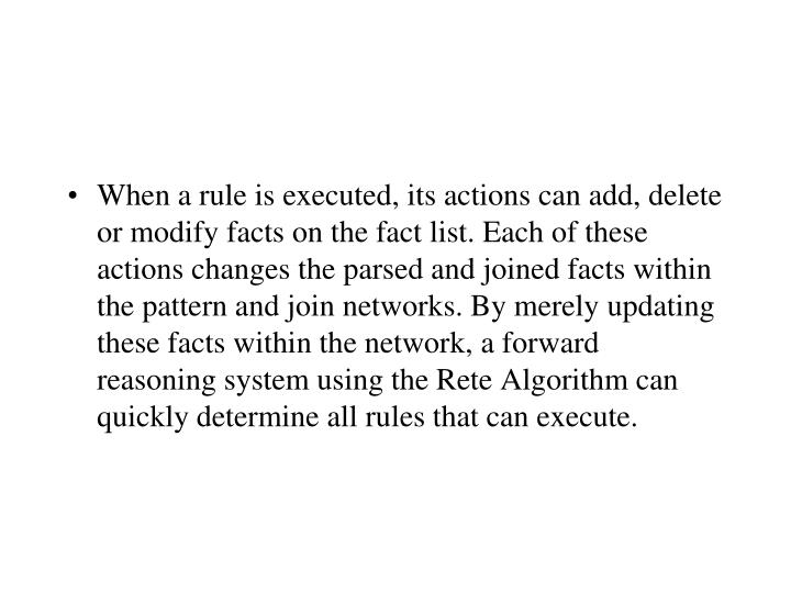 When a rule is executed, its actions can add, delete or modify facts on the fact list. Each of these actions changes the parsed and joined facts within the pattern and join networks. By merely updating these facts within the network, a forward reasoning system using the Rete Algorithm can quickly determine all rules that can execute.