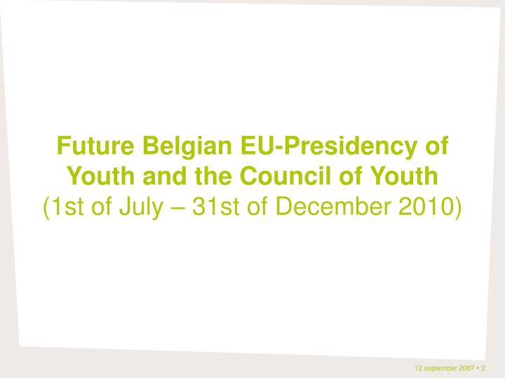 Future belgian eu presidency of youth and the council of youth 1st of july 31st of december 2010