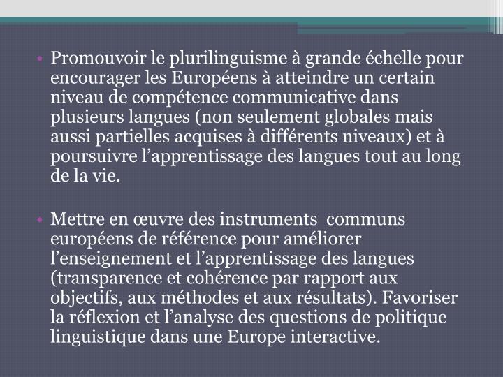 Promouvoir le plurilinguisme à grande échelle pour encourager les Européens à atteindre un certain niveau de compétence communicative dans plusieurs langues (non seulement globales mais aussi partielles acquises à différents niveaux) et à poursuivre l'apprentissage des langues tout au long de la vie