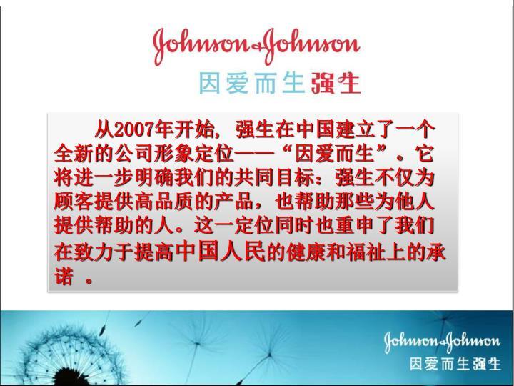 """从2007年开始, 强生在中国建立了一个全新的公司形象定位——""""因爱而生""""。它将进一步明确我们的共同目标:强生不仅为顾客提供高品质的产品,也帮助那些为他人提供帮助的人。这一定位同时也重申了我们在致力于提高"""