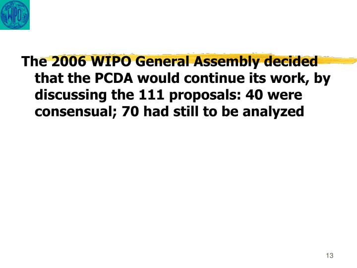The 2006 WIPO General Assembly decided that the PCDA would continue its work, by discussing the 111 proposals: 40 were consensual; 70 had still to be analyzed