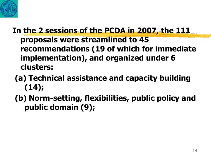 In the 2 sessions of the PCDA in 2007, the 111 proposals were streamlined to 45 recommendations (19 of which for immediate implementation), and organized under 6 clusters: