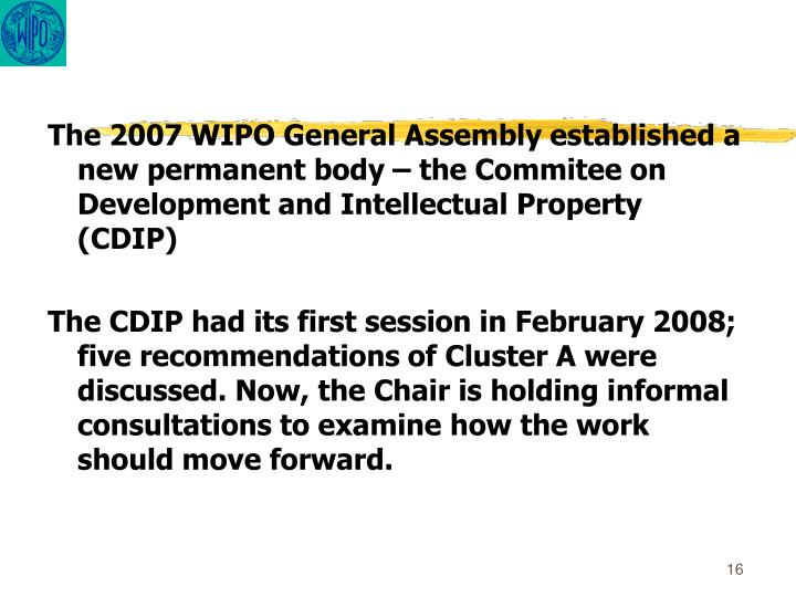 The 2007 WIPO General Assembly established a new permanent body – the Commitee on Development and Intellectual Property (CDIP)