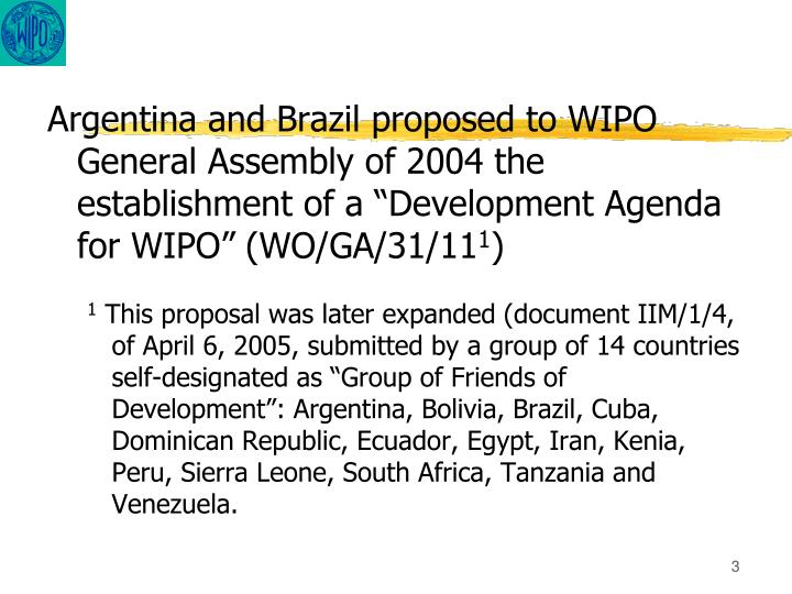 "Argentina and Brazil proposed to WIPO General Assembly of 2004 the establishment of a ""Development Agenda for WIPO"""
