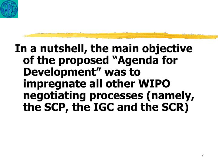 "In a nutshell, the main objective of the proposed ""Agenda for Development"" was to impregnate all other WIPO negotiating processes (namely, the SCP, the IGC and the SCR)"