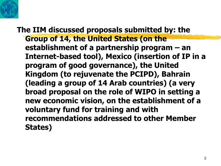 The IIM discussed proposals submitted by: the Group of 14, the United States (on the establishment of a partnership program – an Internet-based tool), Mexico (insertion of IP in a program of good governance), the United Kingdom (to rejuvenate the PCIPD), Bahrain (leading a group of 14 Arab countries) (a very broad proposal on the role of WIPO in setting a new economic vision, on the establishment of a voluntary fund for training and with recommendations addressed to other Member States)