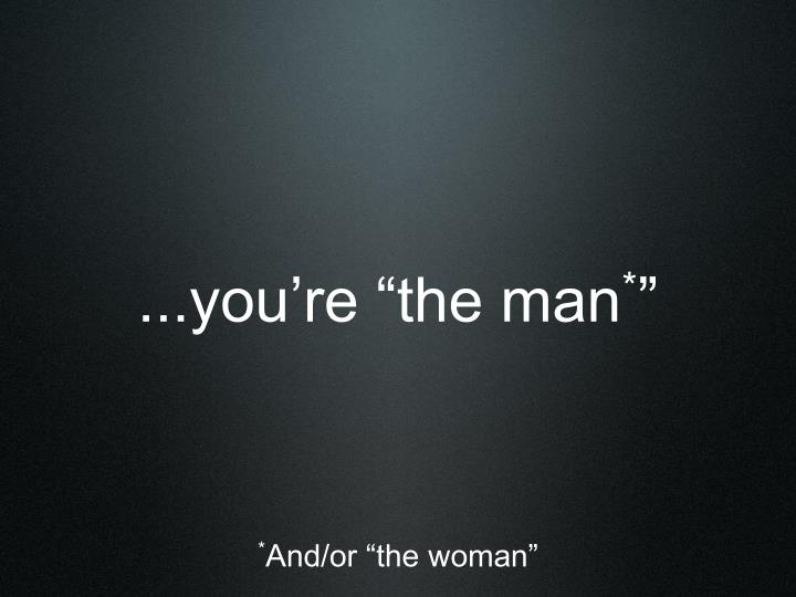 "...you're ""the man"