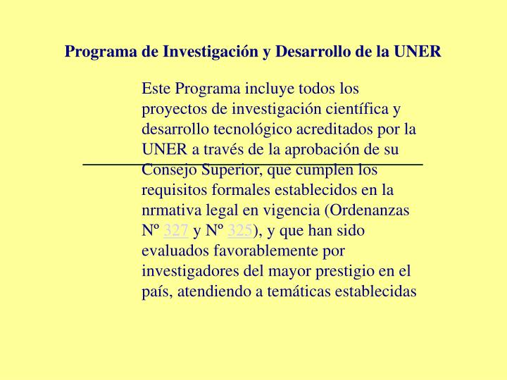 Este Programa incluye todos los proyectos de investigación científica y desarrollo tecnológico acreditados por la UNER a través de la aprobación de su Consejo Superior, que cumplen los requisitos formales establecidos en la nrmativa legal en vigencia (Ordenanzas Nº